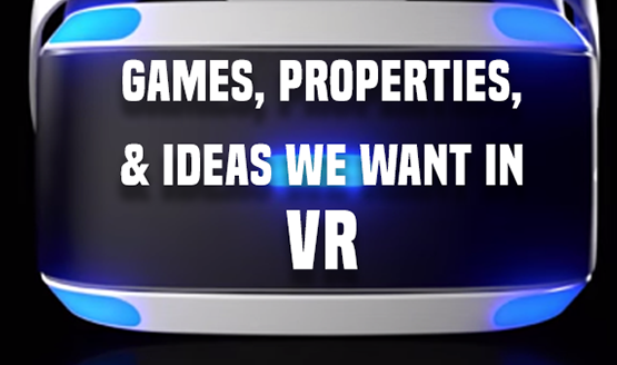 Games, Properties, and Ideas We Want in VR