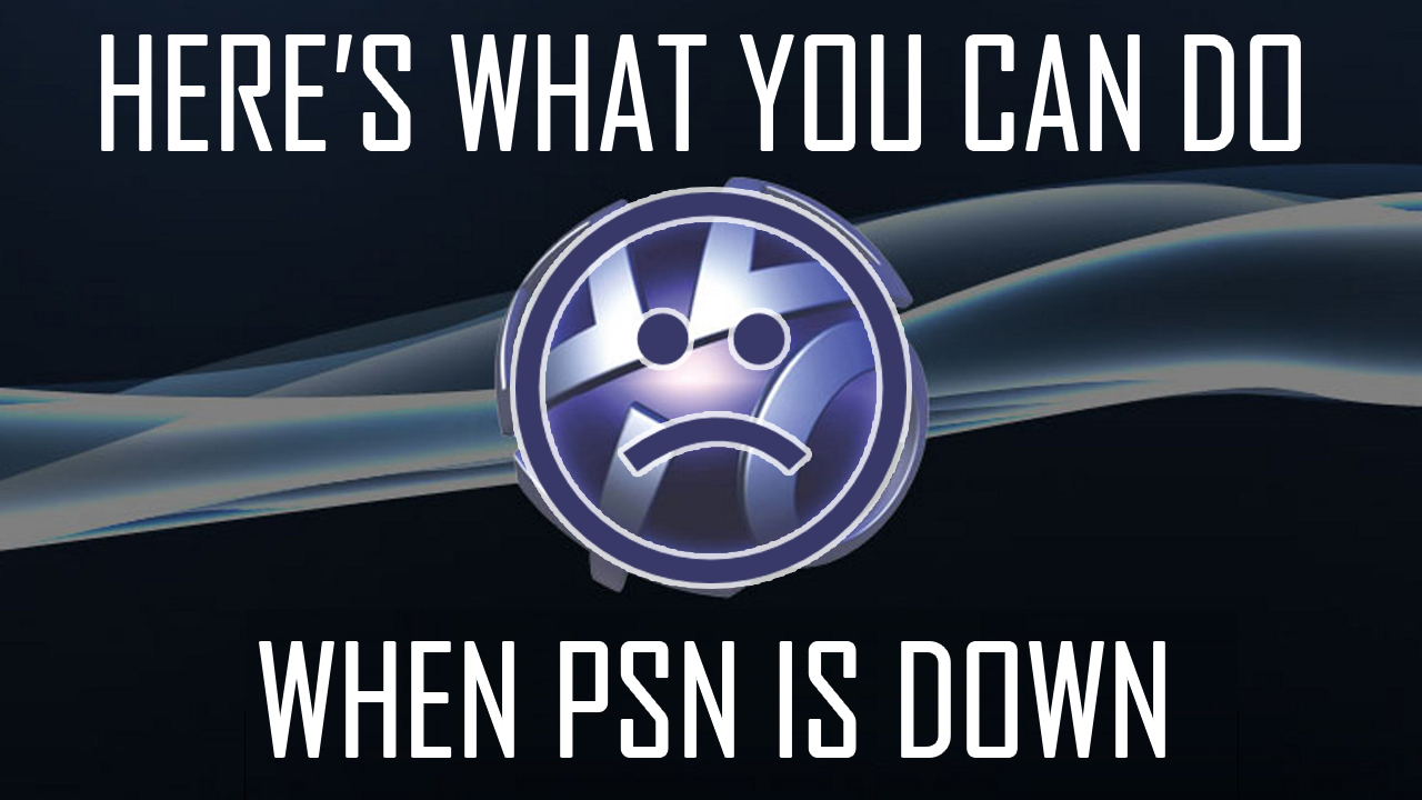 Here's What You Can Do When PSN is Down